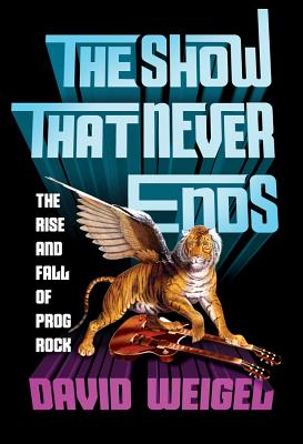 The Show That Never Ends: The Rise and Fall of Prog Rock Cover Image