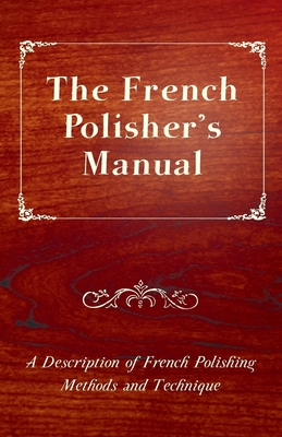 The French Polisher's Manual - A Description of French Polishing Methods and Technique Cover Image