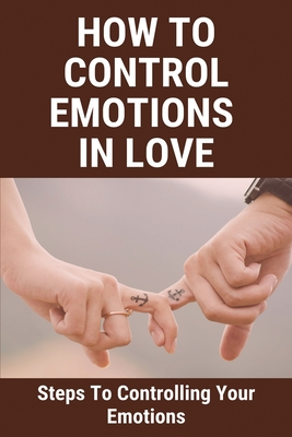 How To Control Emotions In Love: Steps To Controlling Your Emotions: How To Control Emotions At Work Cover Image