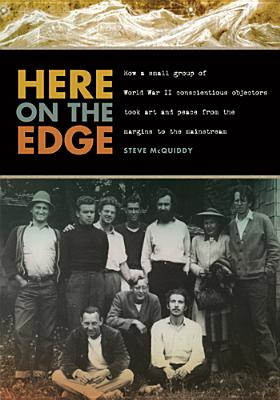 Here on the Edge: How a Small Group of World War II Conscientious Objectors Took Art and Peace from the Margins to the Mainstream Cover Image