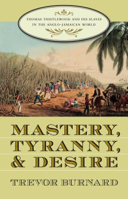 Mastery, Tyranny, and Desire: Thomas Thistlewood and His Slaves in the Anglo-Jamaican World Cover Image