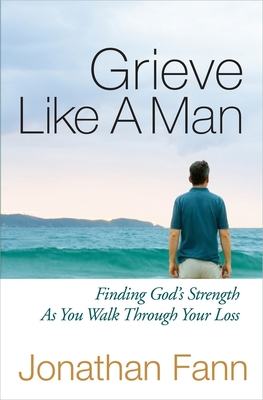 Grieve Like a Man: Finding God's Strength as You Walk Through Your Loss Cover Image