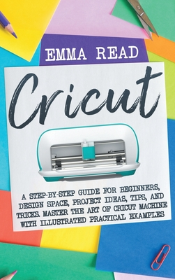 Cricut: A Step-by-Step Guide for Beginners, Design Space, Project Ideas, Tips, and Tricks. Master the Art of Cricut Machine wi Cover Image
