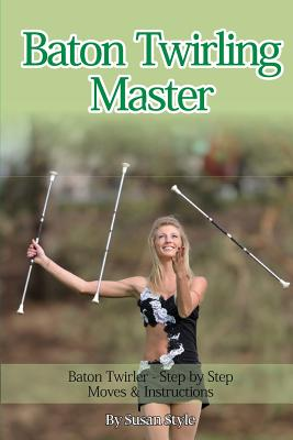 Baton Twirling Master: Baton Twirler - Step by Step Moves & Instructions Cover Image