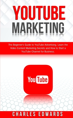 YouTube Marketing: The Beginner's Guide to YouTube Advertising. Learn the Video Content Marketing Secrets and How to Start a YouTube Chan Cover Image