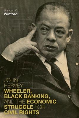 Cover for John Hervey Wheeler, Black Banking, and the Economic Struggle for Civil Rights (Civil Rights and the Struggle for Black Equality in the Twen)