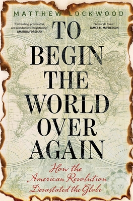 To Begin the World Over Again: How the American Revolution Devastated the Globe Cover Image
