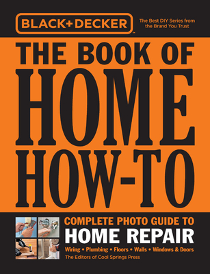 Black & Decker The Book of Home How-To Complete Photo Guide to Home Repair: Wiring - Plumbing - Floors - Walls - Windows & Doors Cover Image