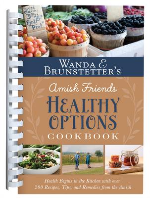Wanda E. Brunstetter's Amish Friends Healthy Options Cookbook: Health Begins in the Kitchen with over 200 Recipes, Tips, and Remedies from the Amish Cover Image