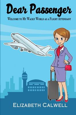 Dear Passenger: Welcome to My Wacky World as a Flight Attendant Cover Image