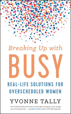 Breaking Up with Busy: Real-Life Solutions for Overscheduled Women Cover Image