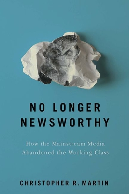 No Longer Newsworthy: How the Mainstream Media Abandoned the Working Class Cover Image