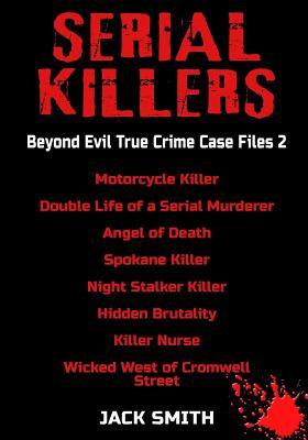 Serial Killers - Beyond Evil True Crime Case Files 2: Motorcycle Killer, Double Life Killer of a Serial Murderer, Angel of Death, Spokane Killer, Nigh Cover Image