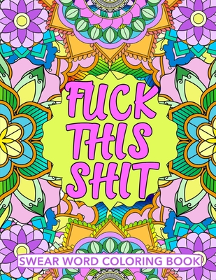 Fuck This Shit Swear Word Coloring Book: Geometric Mandala Designs - Adult Curse Words and Insults - Stress Relief and Relaxation for Women and Men - Cover Image