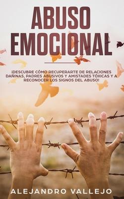 Abuso Emocional: ¡Descubre Cómo Recuperarte de Relaciones Dañinas, Padres Abusivos y Amistades Tóxicas y a Reconocer los Signos del Abu Cover Image