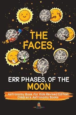 The Faces, Err Phases, of the Moon - Astronomy Book for Kids Revised Edition - Children's Astronomy Books Cover Image