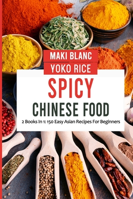 Spicy Chinese Food: 2 Books In 1: 150 Easy Asian Recipes For Beginners Cover Image