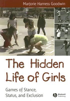 The Hidden Life of Girls: Games of Stance, Status, and Exclusion (Blackwell Studies in Discourse and Culture) Cover Image