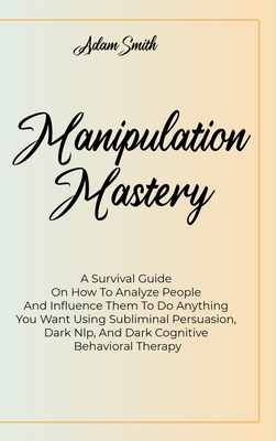Manipulation Mastery: A Survival Guide On How To Analyze People And Influence Them To Do Anything You Want Using Subliminal Persuasion, Dark Cover Image