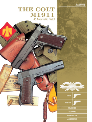 The Colt M1911 .45 Automatic Pistol: M1911, M1911a1, Markings, Variants, Ammunition, Accessories (Classic Guns of the World #4) Cover Image