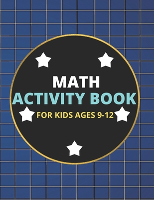 Math Activity Book for Kids Ages 9-12: A Beautiful Math Activities Book For Boys & Girls - Cool Math Gifts For Middle School Students - This Book Cont Cover Image
