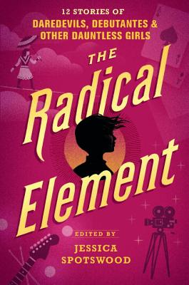 The Radical Element: 12 Stories of Daredevils, Debutantes & Other Dauntless Girls Cover Image