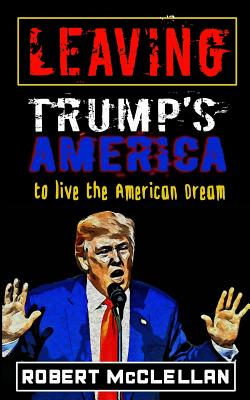 Leaving Trump's America: To Live the American Dream Cover Image