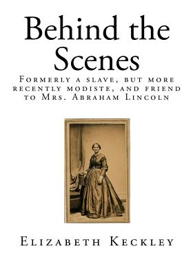 Behind the Scenes: Formerly a Slave, But More Recently Modiste, and Friend to Mrs. Abraham Lincoln Cover Image