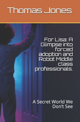 For Lisa: A Glimpse into forced adoption and Robot Middle class professionals.: A Secret World You Won't See Cover Image