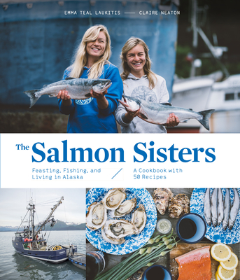 The Salmon Sisters: Feasting, Fishing, and Living in Alaska: A Cookbook with 50 Recipes Cover Image