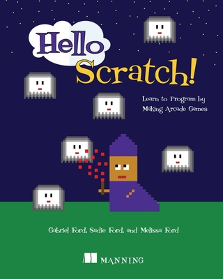 Hello Scratch!: Learn to Program by Making Arcade Games Cover Image