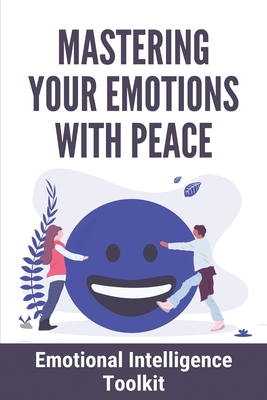 Mastering Your Emotions With Peace: Emotional Intelligence Toolkit: How To Master Your Emotions Emotional Intelligence Cover Image