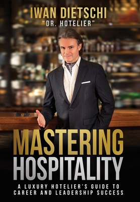 Mastering Hospitality: A Luxury Hotelier's Guide To Career and Leadership Success Cover Image