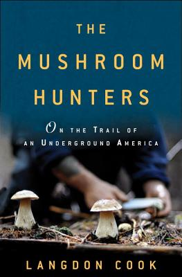 The Mushroom Hunters: On the Trail of an Underground America Cover Image