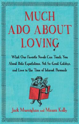 Much Ado About Loving: What Our Favorite Novels Can Teach You About Date Expectations, Not So-Great Gatsbys, and Love in the Time of Internet Personals Cover Image