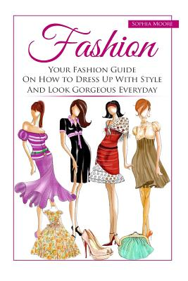 Fashion: Your Fashion Guide on How to Dress Up with Style and Look Gorgeous Everyday Cover Image