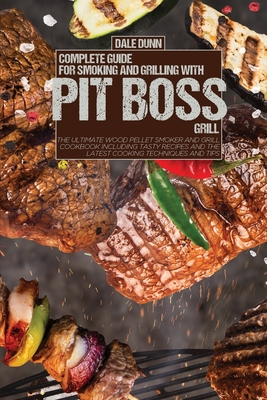 Complete Guide for Smoking and Grilling with Pit Boss Grill: The Ultimate Wood Pellet Smoker and Grill Cookbook Including Tasty Recipes and the Latest Cover Image