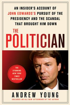 The Politician: An Insider's Account of John Edward's Pursuit of the Presidency and the Scandal That Brought Him Down Cover Image