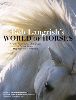 Bob Langrish's World of Horses: A Master Photographer's Lifelong Quest to Capture the Most Magnificent Horses in the World Cover Image