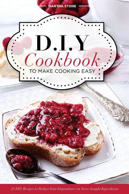 DIY Cookbook to Make Cooking Easy: 25 DIY Recipes to Reduce Your Dependence on Store-bought Ingredients - DIY Cooking Techniques Cover Image