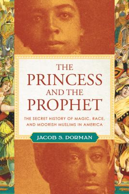 The Princess and the Prophet: The Secret History of Magic, Race, and Moorish Muslims in America Cover Image