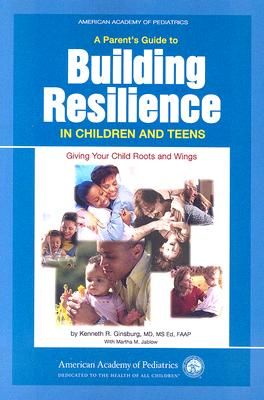 A Parent's Guide to Building Resilience in Children and Teens: Giving Your Child Roots and Wings (American Academy of Pediatrics) Cover Image