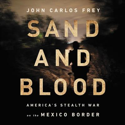 Sand and Blood: America's Stealth War on the Mexico Border Cover Image