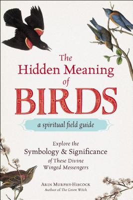 The Hidden Meaning of Birds--A Spiritual Field Guide: Explore the Symbology and Significance of These Divine Winged Messengers Cover Image