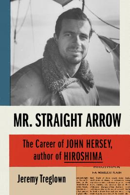Mr. Straight Arrow: The Career of John Hersey, Author of Hiroshima Cover Image