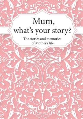 Mum, What's Your Story?: The Stories and Memories of Mother's Life - A Guided Story Journal. Cover Image