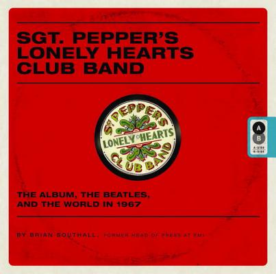 Sgt. Pepper's Lonely Hearts Club Band: The Album, the Beatles, and the World in 1967 Cover Image
