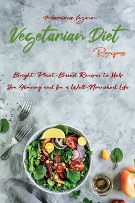 Vegetarian Diet Recipes: Bright, Plant-Based Recipes to Help You Glowing and for a Well-Nourished Life Cover Image