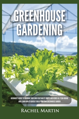 Greenhouse Gardening: Beginner's Guide to Growing Your Own Vegetables, Fruits and Herbs All Year-Round and Learn How to Quickly Build Your O Cover Image
