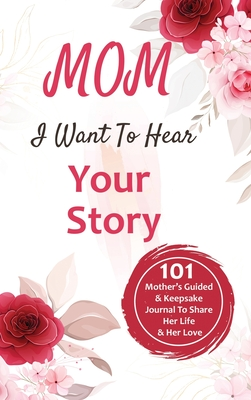 Mom, I Want to Hear Your Story: 101 Thought Provoking and Fun Prompts For Mothers to Share Hes Life and Hes Love!: 101 Thought Provoking and Fun Promp Cover Image